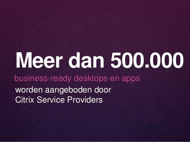 worden aangeboden door Citrix Service Providers Meer dan 500.000 business-ready desktops en apps