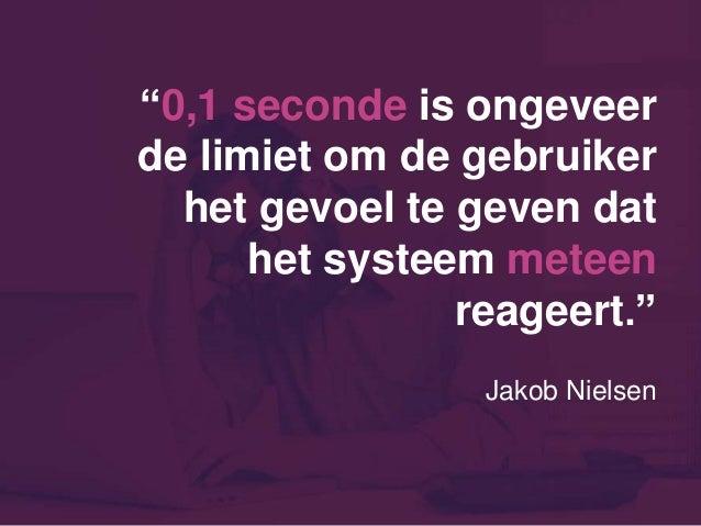 """""""0,1 seconde is ongeveer de limiet om de gebruiker het gevoel te geven dat het systeem meteen reageert."""" Jakob Nielsen"""