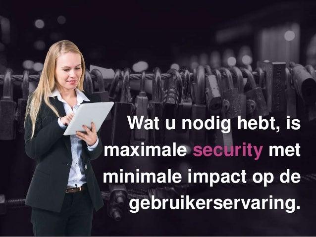 Wat u nodig hebt, is maximale security met minimale impact op de gebruikerservaring.