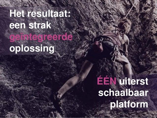Het resultaat: een strak geïntegreerde oplossing ÉÉN uiterst schaalbaar platform