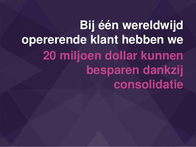 Bij één wereldwijd opererende klant hebben we 20 miljoen dollar kunnen besparen dankzij consolidatie