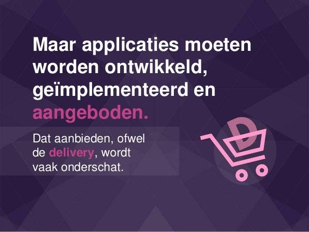 Maar applicaties moeten worden ontwikkeld, geïmplementeerd en aangeboden. Dat aanbieden, ofwel de delivery, wordt vaak ond...