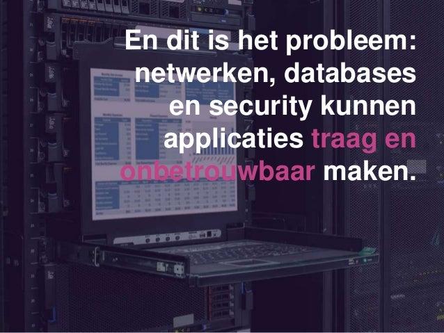 En dit is het probleem: netwerken, databases en security kunnen applicaties traag en onbetrouwbaar maken.