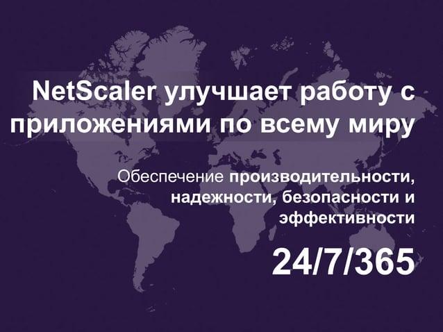 NetScaler улучшает работу с приложениями по всему миру 24/7/365 Обеспечение производительности, надежности, безопасности и...