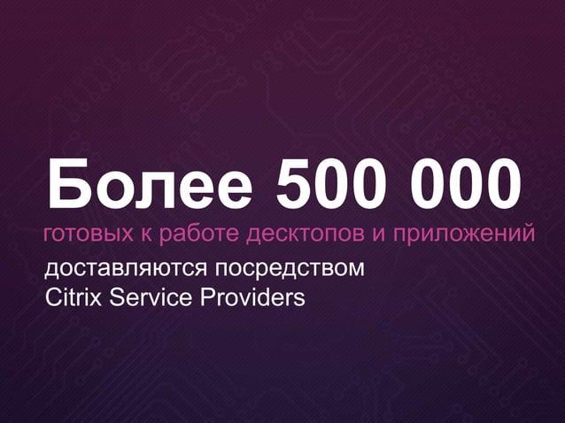 доставляются посредством Citrix Service Providers Более 500 000готовых к работе десктопов и приложений