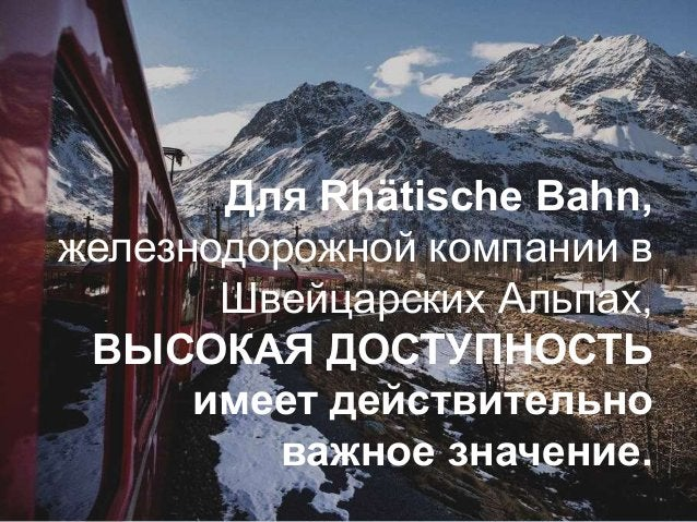 Для Rhätische Bahn, железнодорожной компании в Швейцарских Альпах, ВЫСОКАЯ ДОСТУПНОСТЬ имеет действительно важное значение.