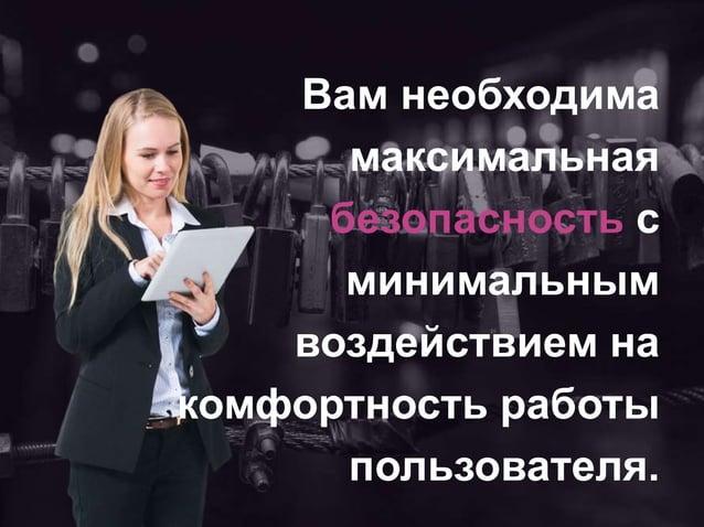Вам необходима максимальная безопасность с минимальным воздействием на комфортность работы пользователя.