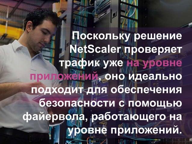 Поскольку решение NetScaler проверяет трафик уже на уровне приложений, оно идеально подходит для обеспечения безопасности ...