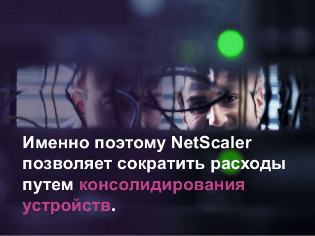 Именно поэтому NetScaler позволяет сократить расходы путем консолидирования устройств.