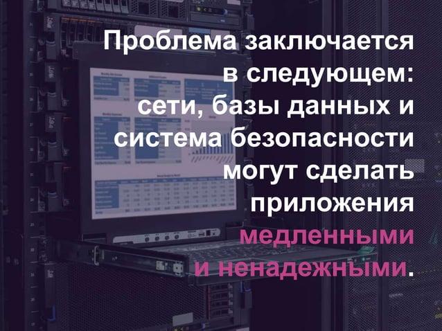 Проблема заключается в следующем: сети, базы данных и система безопасности могут сделать приложения медленными и ненадежны...