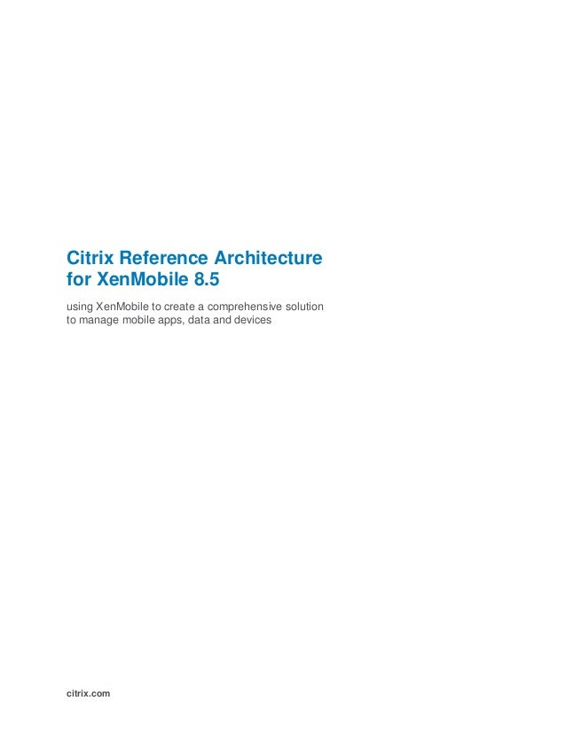 Citrix Reference Architecture for XenMobile 8.5 using XenMobile to create a comprehensive solution to manage mobile apps, ...
