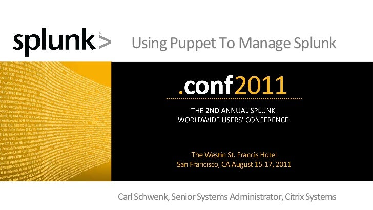 Using	  Puppet	  To	  Manage	  Splunk	  Carl	  Schwenk,	  Senior	  Systems	  Administrator,	  Citrix	  Systems            ...