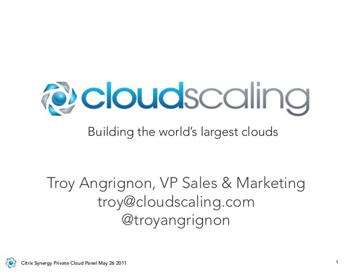 Building the world's largest clouds           Troy Angrignon, VP Sales & Marketing                  troy@cloudscaling.com ...