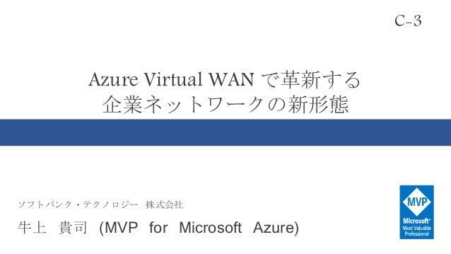 Azure Virtual WAN で革新する 企業ネットワークの新形態 C-3 ソフトバンク・テクノロジー 株式会社 牛上 貴司 (MVP for Microsoft Azure)