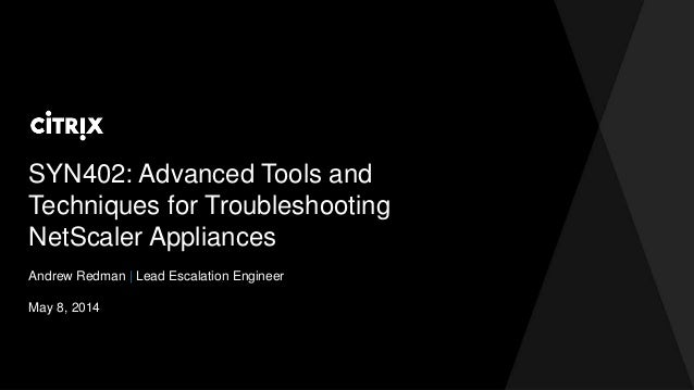 SYN402: Advanced Tools and Techniques for Troubleshooting NetScaler Appliances Andrew Redman | Lead Escalation Engineer Ma...