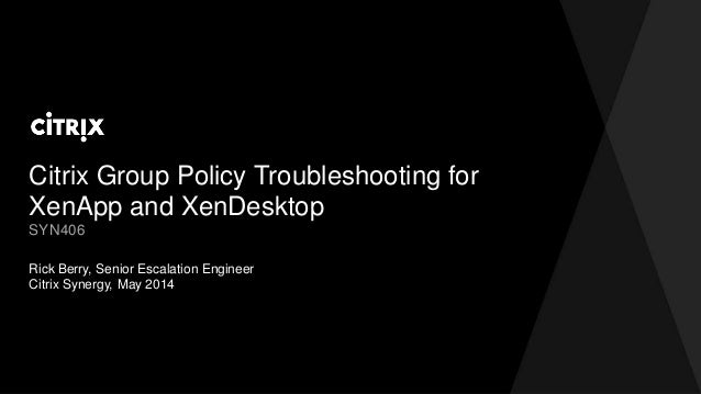 Citrix Group Policy Troubleshooting for XenApp and XenDesktop Rick Berry, Senior Escalation Engineer Citrix Synergy, May 2...