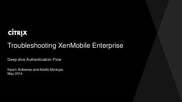 Troubleshooting XenMobile Enterprise Karen Sciberras and Adolfo Montoya May 2014 Deep dive Authentication Flow