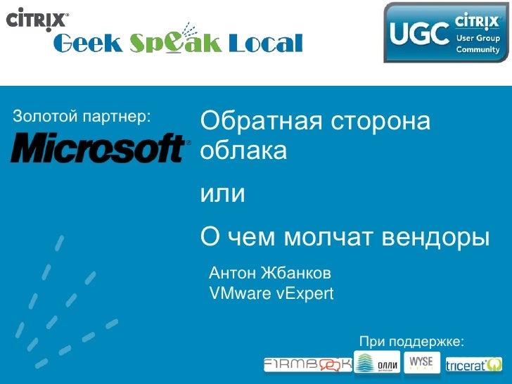 Обратная сторона облака<br />или<br />О чем молчат вендоры<br />Антон Жбанков<br />VMware vExpert<br />