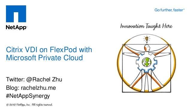 Twitter: @Rachel Zhu Blog: rachelzhu.me #NetAppSynergy Citrix VDI on FlexPod with Microsoft Private Cloud