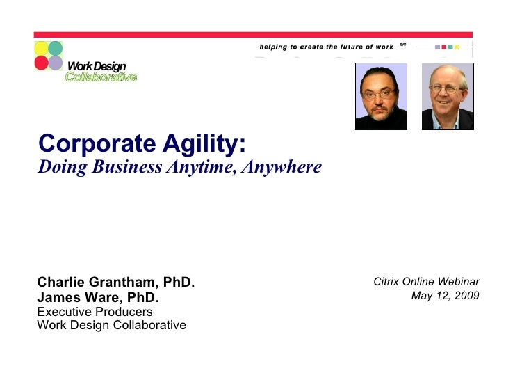 Corporate Agility: Doing Business Anytime, Anywhere Citrix Online Webinar May 12, 2009 Charlie Grantham, PhD. James Ware, ...