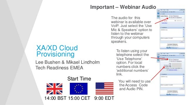 XA/XD Cloud Provisioning Lee Bushen & Mikael Lindholm Tech Readiness EMEA Important – Webinar Audio The audio for this web...