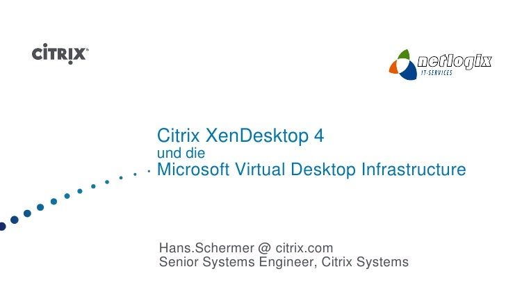 Citrix XenDesktop 4 und die Microsoft Virtual Desktop Infrastructure    Hans.Schermer @ citrix.com Senior Systems Engineer...