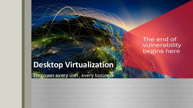 Desktop Virtualization Empower every user, every business