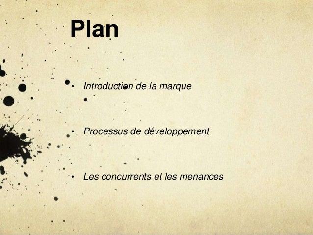 Plan • Introduction de la marque • Processus de développement • Les concurrents et les menances