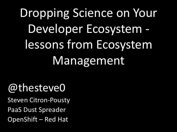 Dropping Science on Your     Developer Ecosystem -    lessons from Ecosystem         Management@thesteve0Steven Citron-Pou...