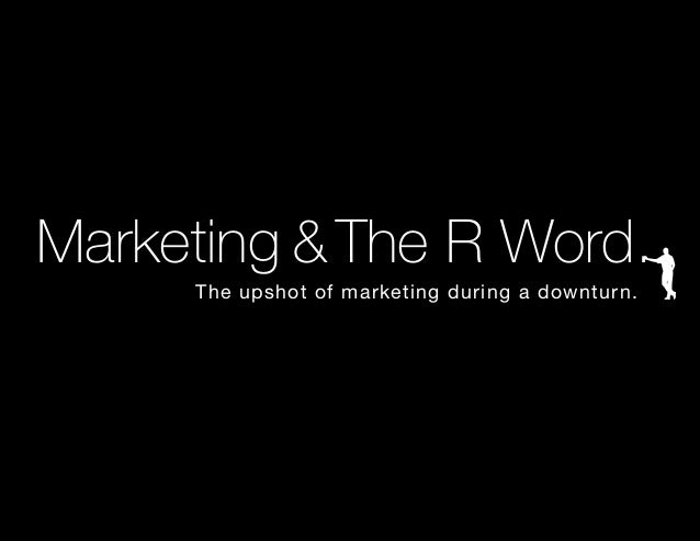 Marketing &The R Word. 					 The upshot of marketing during a downturn.