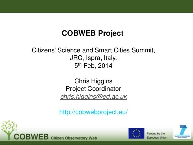 COBWEB Project Citizens' Science and Smart Cities Summit, JRC, Ispra, Italy. 5th Feb, 2014 Chris Higgins Project Coordinat...