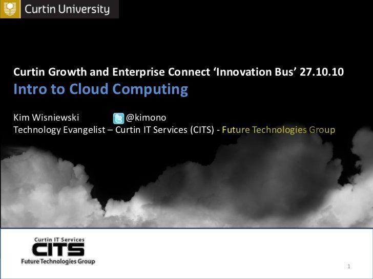 Curtin Growth and Enterprise Connect 'Innovation Bus' 27.10.10<br />Intro to Cloud Computing<br />Kim Wisniewski    @kimo...