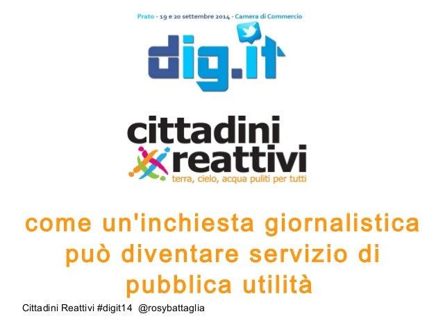 come un'inchiesta giornalistica  può diventare servizio di  pubblica utilità  Cittadini Reattivi #digit14 @ro sybattaglia