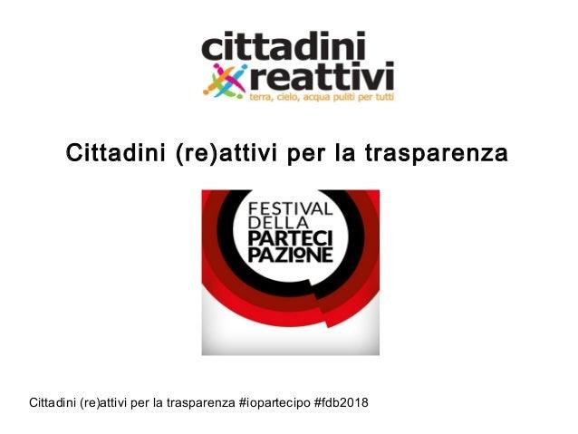 Cittadini (re)attivi per la trasparenza #iopartecipo #fdb2018 Cittadini (re)attivi per la trasparenza