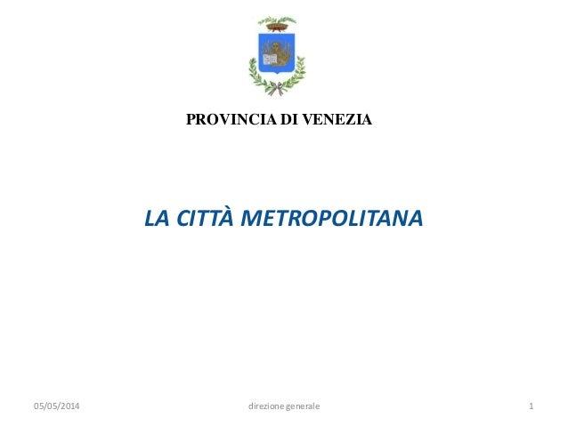 PROVINCIA DI VENEZIA 05/05/2014 1direzione generale LA CITTÀ METROPOLITANA