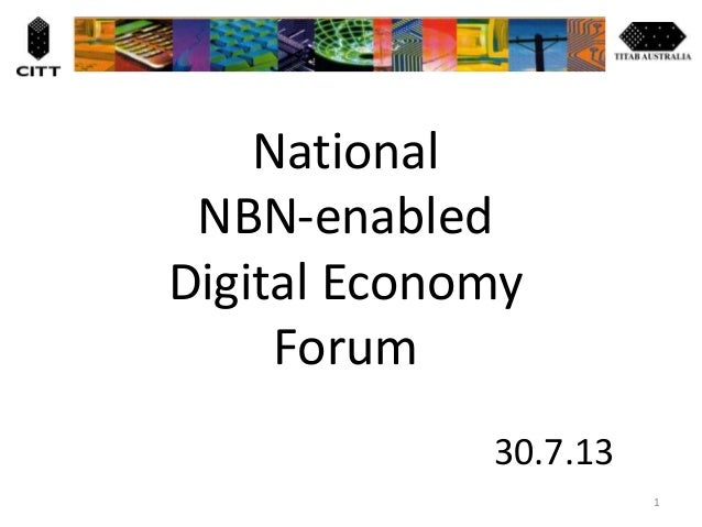 National NBN-enabled Digital Economy Forum 30.7.13 1