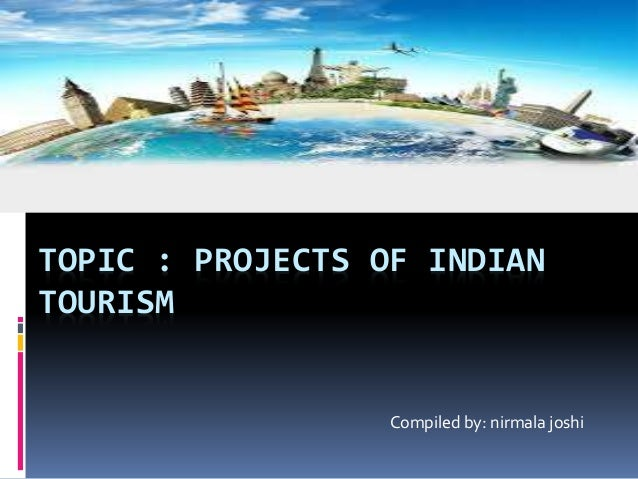 TOPIC : PROJECTS OF INDIAN TOURISM Compiled by: nirmala joshi