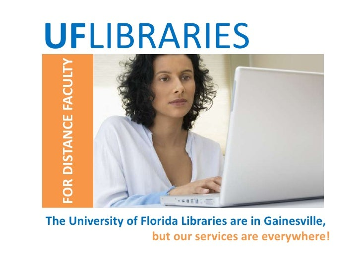 UFLIBRARIES<br />FOR DISTANCE FACULTY<br />The University of Florida Libraries are in Gainesville,<br />but our services a...