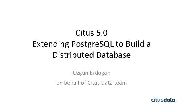 Citus  5.0   Extending  PostgreSQL  to  Build  a     Distributed  Database   Ozgun  Erdogan   on ...