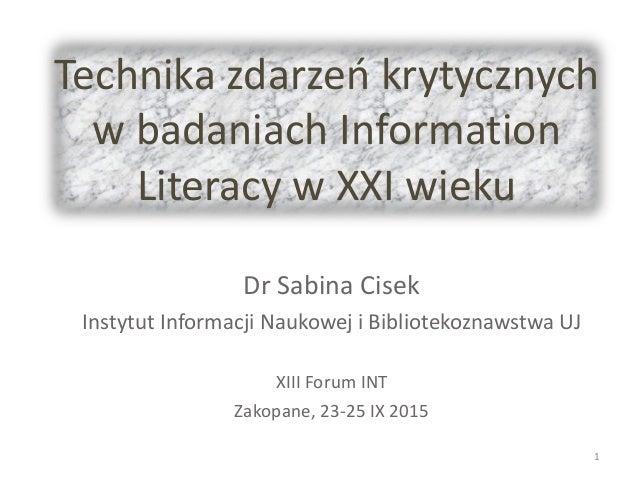 Technika zdarzeń krytycznych w badaniach Information Literacy w XXI wieku Dr Sabina Cisek Instytut Informacji Naukowej i B...