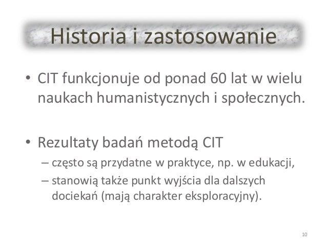 Historia i zastosowanie • CIT funkcjonuje od ponad 60 lat w wielu naukach humanistycznych i społecznych. • Rezultaty badań...