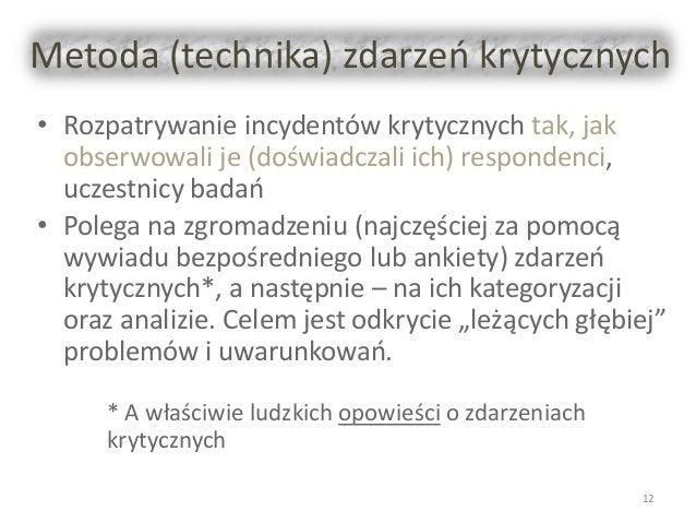 Metoda (technika) zdarzeń krytycznych • Rozpatrywanie incydentów krytycznych tak, jak obserwowali je (doświadczali ich) re...