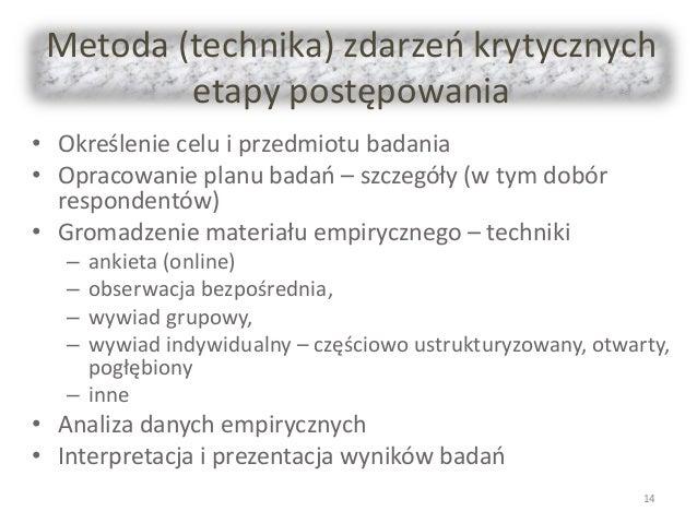 Metoda (technika) zdarzeń krytycznych etapy postępowania • Określenie celu i przedmiotu badania • Opracowanie planu badań ...