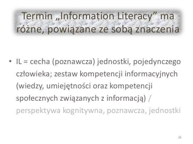 """Termin """"Information Literacy"""" ma różne, powiązane ze sobą znaczenia • IL = cecha (poznawcza) jednostki, pojedynczego człow..."""