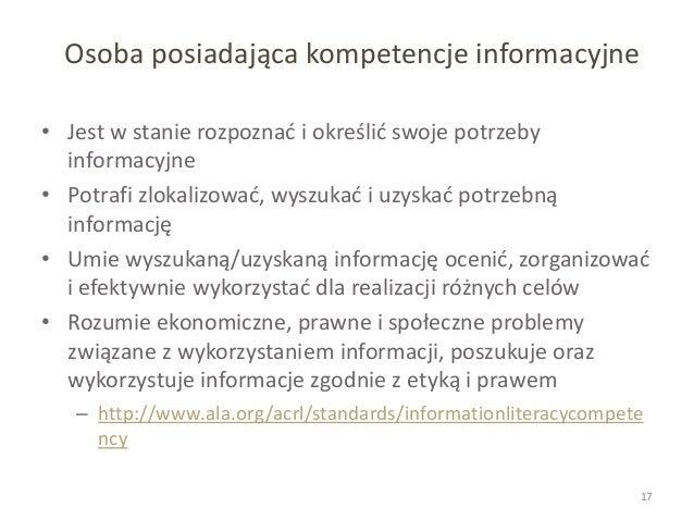Osoba posiadająca kompetencje informacyjne • Jest w stanie rozpoznać i określić swoje potrzeby informacyjne • Potrafi zlok...