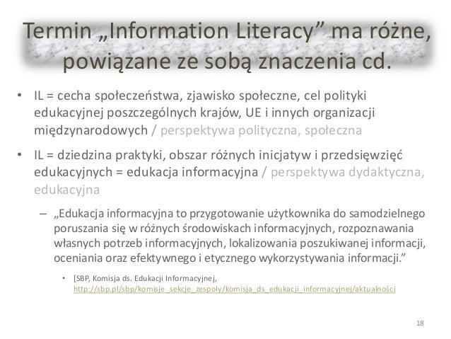 """Termin """"Information Literacy"""" ma różne, powiązane ze sobą znaczenia cd. • IL = cecha społeczeństwa, zjawisko społeczne, ce..."""