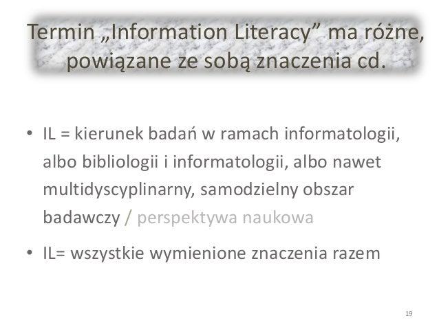 """Termin """"Information Literacy"""" ma różne, powiązane ze sobą znaczenia cd. • IL = kierunek badań w ramach informatologii, alb..."""