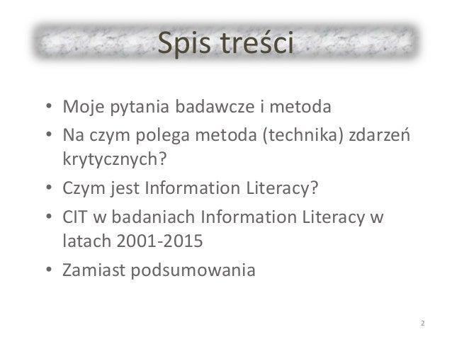 Spis treści • Moje pytania badawcze i metoda • Na czym polega metoda (technika) zdarzeń krytycznych? • Czym jest Informati...