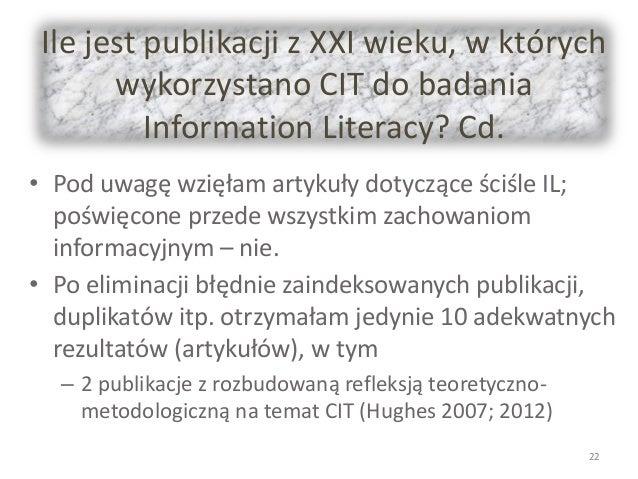 Ile jest publikacji z XXI wieku, w których wykorzystano CIT do badania Information Literacy? Cd. • Pod uwagę wzięłam artyk...