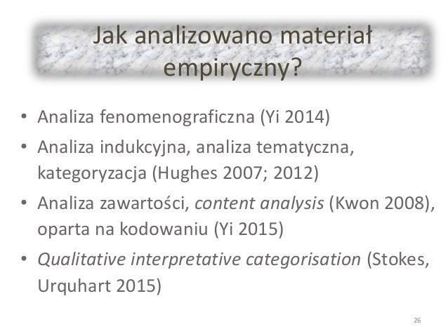 Jak analizowano materiał empiryczny? • Analiza fenomenograficzna (Yi 2014) • Analiza indukcyjna, analiza tematyczna, kateg...